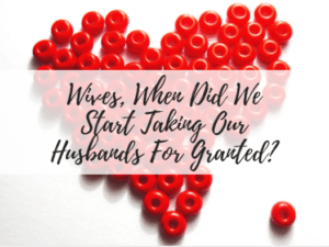 Wives, When Did We Start Taking Our Husbands For Granted?