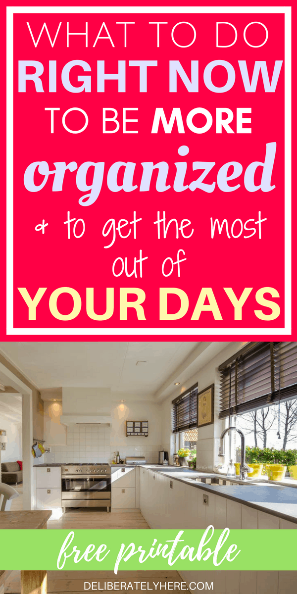 What to Do Right Now To Be More Organized Than Ever & Get the Most Out Of Your Days | Free printable time management