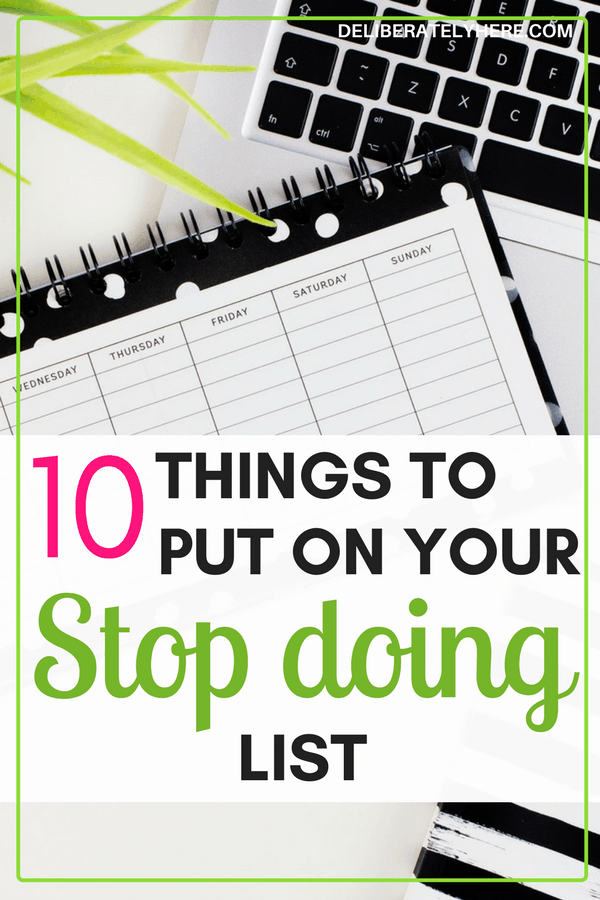 10 things to put on your stop doing list - how to create a stop doing list. I always put things on my to-do list, a stop doing list is a totally new idea to me and I LOVE it!! The idea of taking things OFF of my to do list is just what I needed!