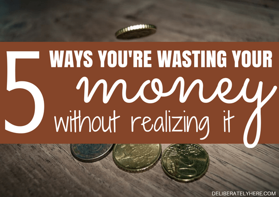 5 Ways You Are Wasting Your Money Without Realizing It