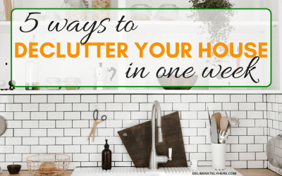 5 Easy Ways to Declutter Your House in One Week That Will Blow Your Mind & Make You Unstoppable